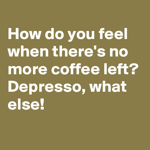 How do you feel when there's no more coffee left? Depresso, what else!