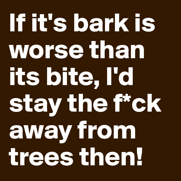If it's bark is worse than its bite, I'd stay the f*ck away from trees then!