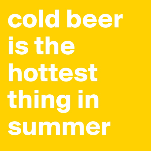 cold beer is the hottest thing in summer