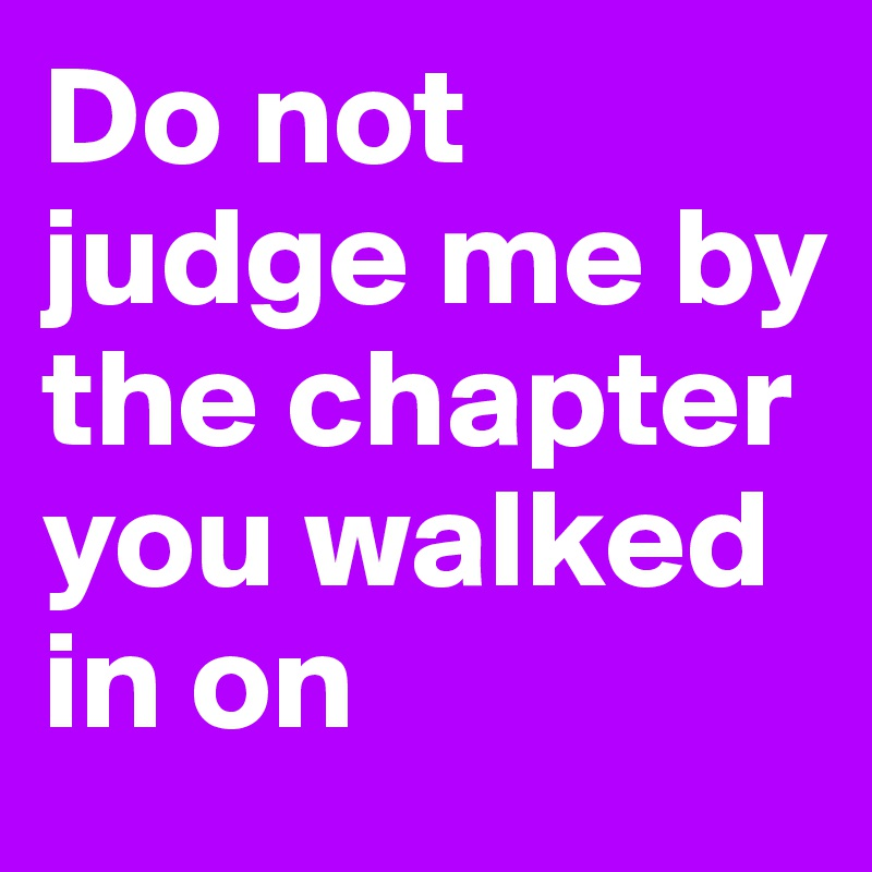 Do not judge me by the chapter you walked in on