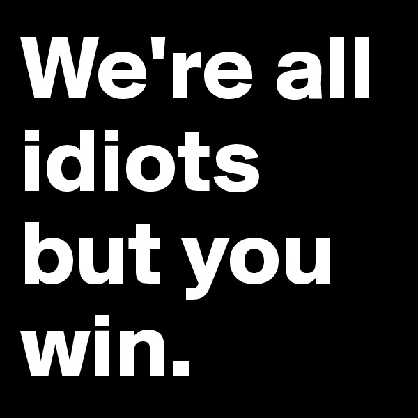 We're all idiots but you win.