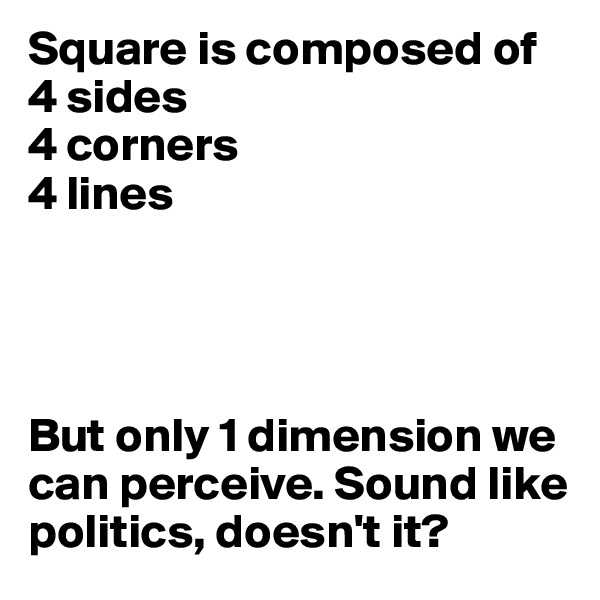 Square is composed of 4 sides 4 corners 4 lines     But only 1 dimension we can perceive. Sound like politics, doesn't it?