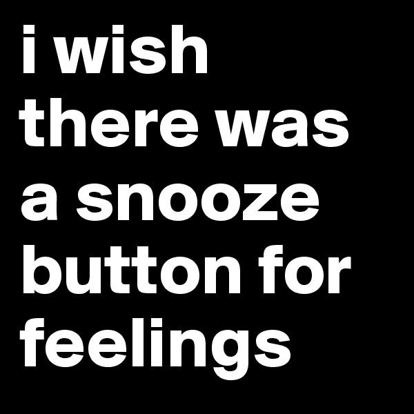 i wish there was a snooze button for feelings