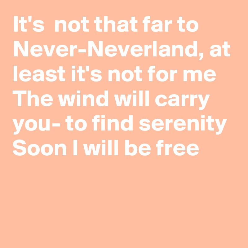 It's  not that far to Never-Neverland, at least it's not for me The wind will carry you- to find serenity Soon I will be free