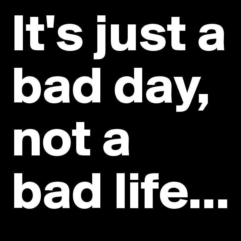 It's just a bad day, not a bad life...