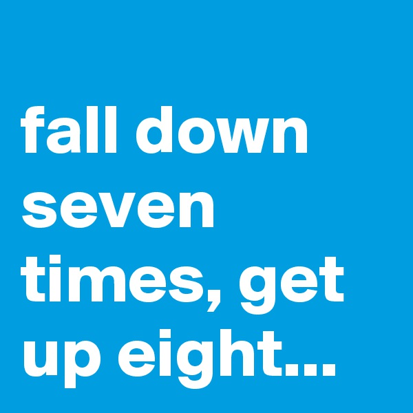 fall down seven times, get up eight...