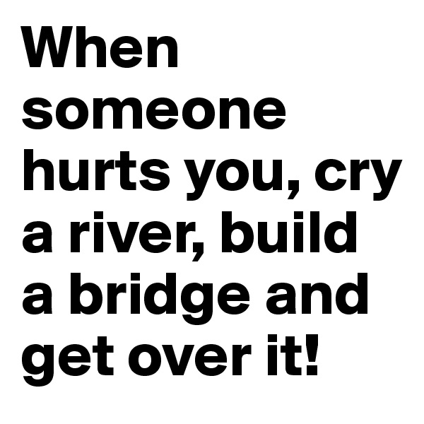 When someone hurts you, cry a river, build a bridge and get over it!