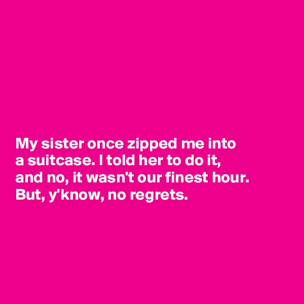 My sister once zipped me into  a suitcase. I told her to do it,  and no, it wasn't our finest hour. But, y'know, no regrets.