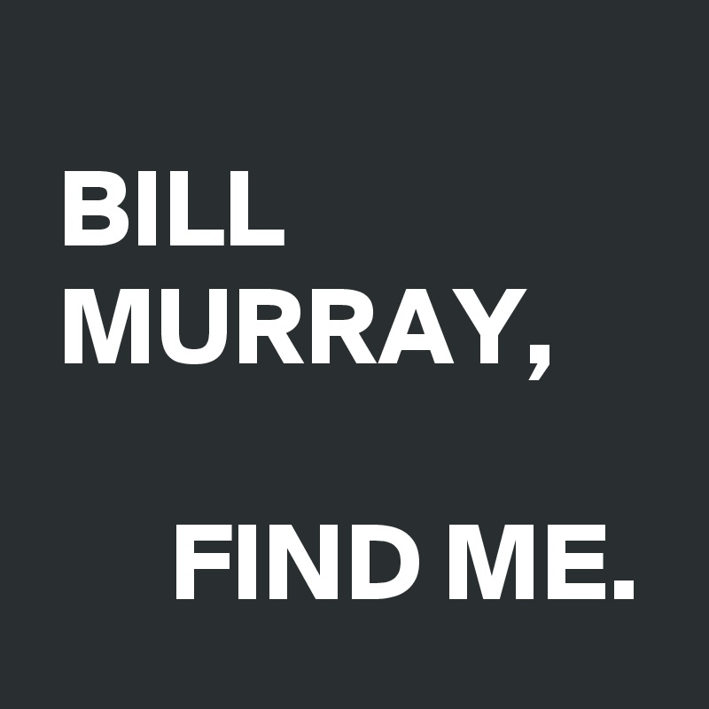 BILL  MURRAY,        FIND ME.