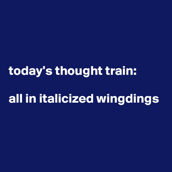 today's thought train:  all in italicized wingdings