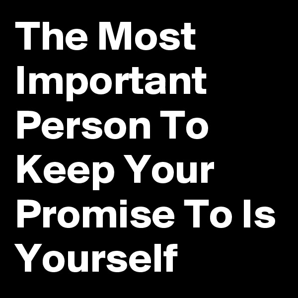 The Most Important Person To Keep Your Promise To Is Yourself