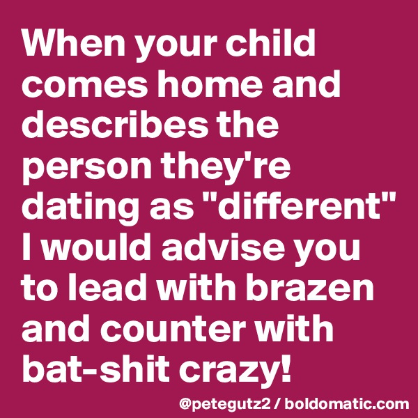 """When your child comes home and describes the person they're dating as """"different"""" I would advise you to lead with brazen and counter with bat-shit crazy!"""