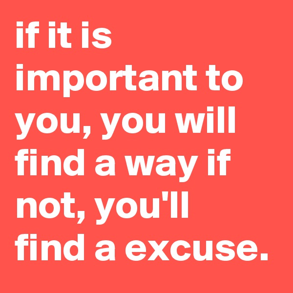 if it is important to you, you will find a way if not, you'll find a excuse.