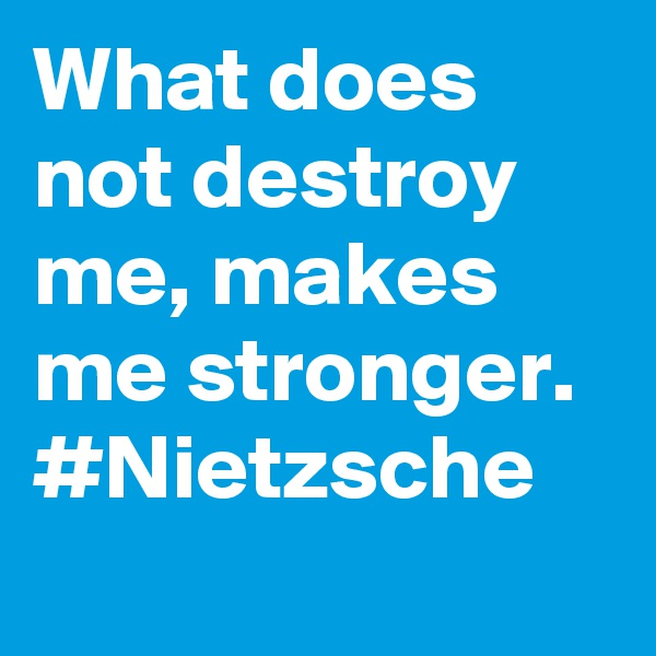 What does not destroy me, makes me stronger. #Nietzsche