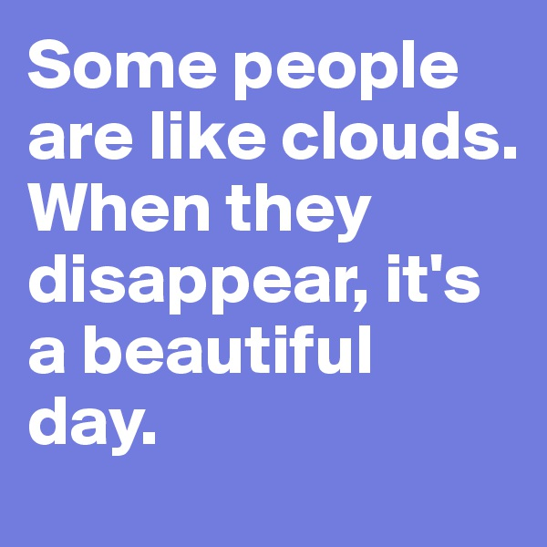 Some people are like clouds. When they disappear, it's a beautiful day.