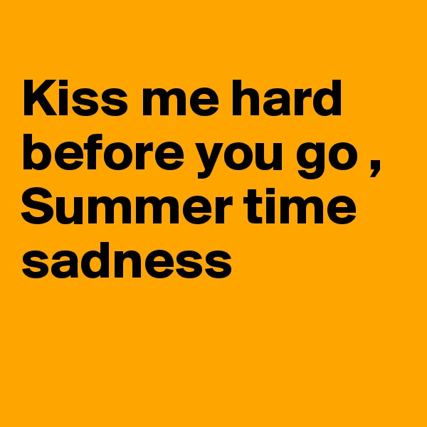 Kiss me hard before you go , Summer time sadness