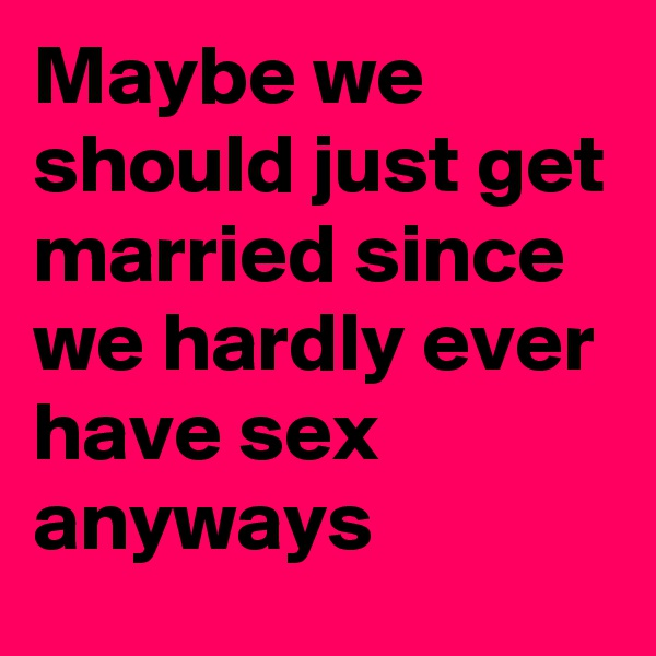 Maybe we should just get married since we hardly ever have sex anyways
