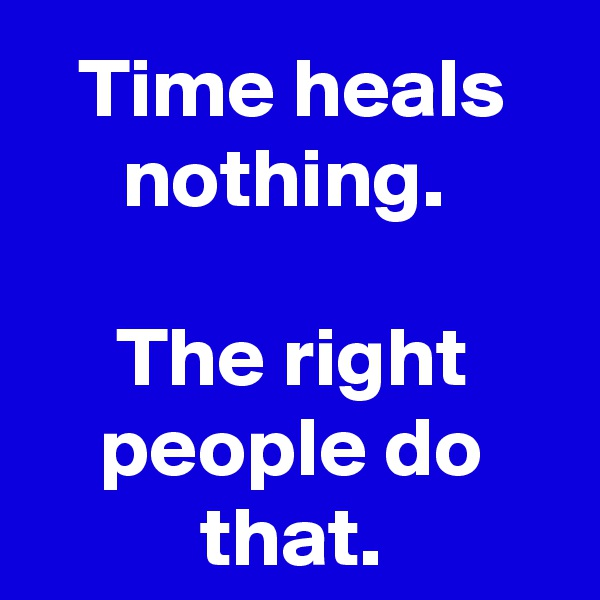 Time heals nothing.   The right people do that.
