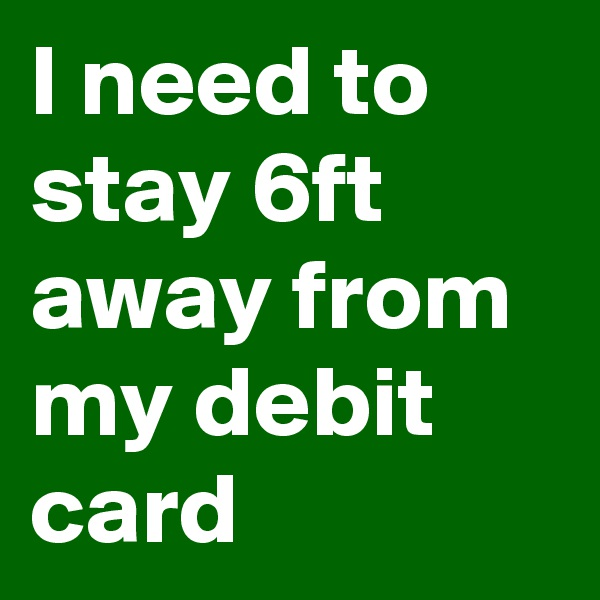I need to stay 6ft away from my debit card