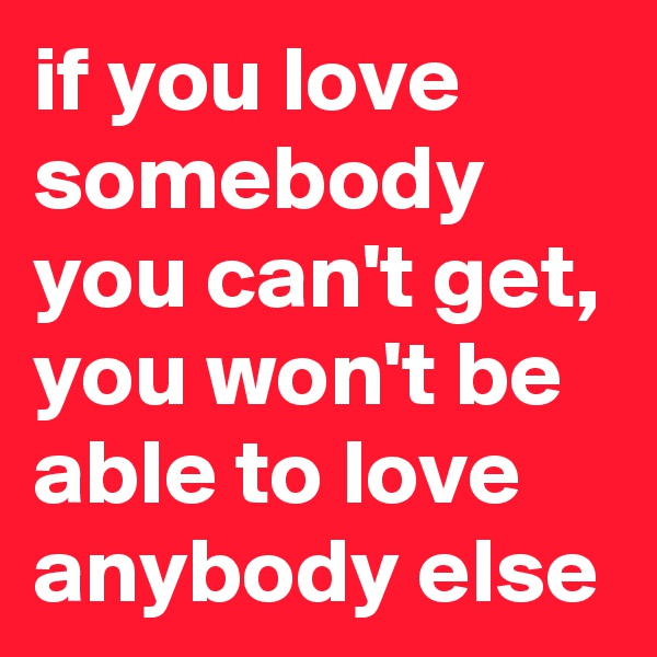 if you love somebody you can't get, you won't be able to love anybody else