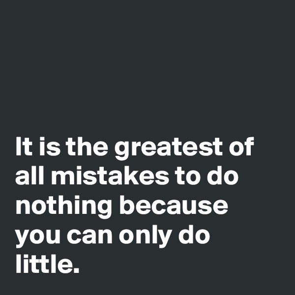 It is the greatest of all mistakes to do nothing because you can only do little.