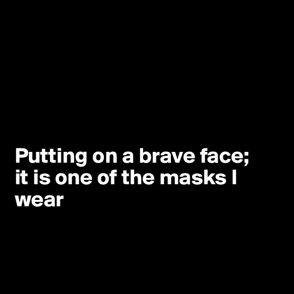 Putting on a brave face; it is one of the masks I  wear