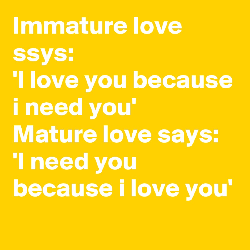 Immature love ssys: 'I love you because i need you' Mature love says: 'I need you because i love you'