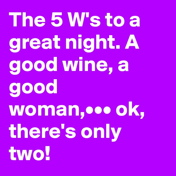 The 5 W's to a great night. A good wine, a good woman,••• ok, there's only two!