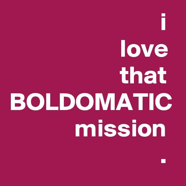 i                       love                       that BOLDOMATIC              mission                               .
