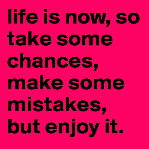 life is now, so take some chances, make some mistakes, but enjoy it.