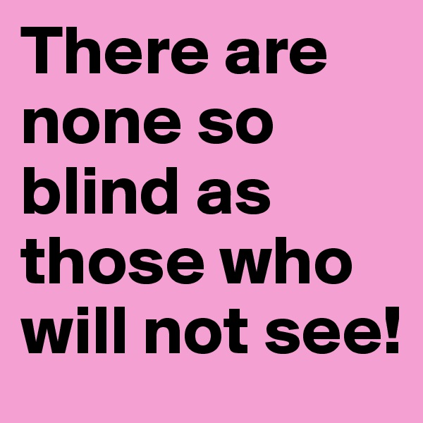 There are none so blind as those who will not see!