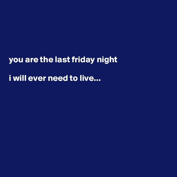 you are the last friday night  i will ever need to live...