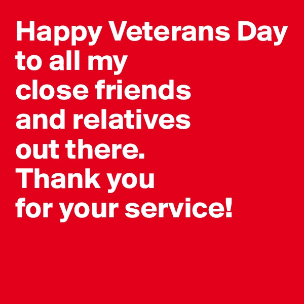 Happy Veterans Day to all my  close friends and relatives  out there. Thank you  for your service!