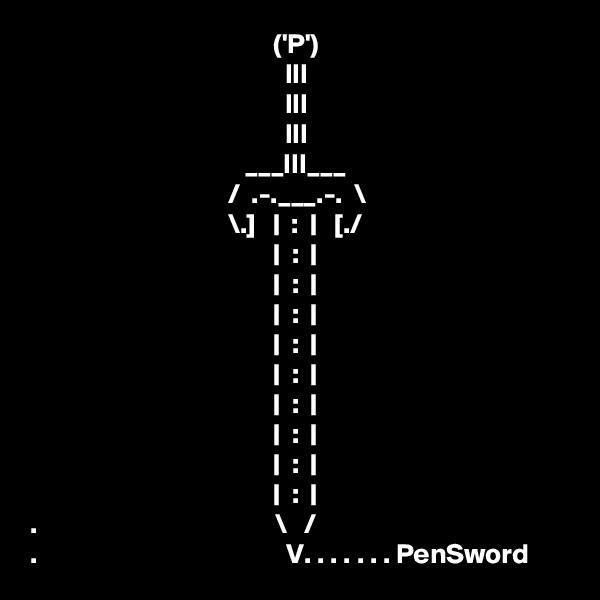 ('P')                                              III                                              III                                              III                                       ___III___                                    /  .-.___.-.  \                                    \.]   |  :  |   [./                                             |  :  |                                            |  :  |                                            |  :  |                                            |  :  |                                            |  :  |                                            |  :  |                                            |  :  |                                            |  :  |                                            |  :  | .                                          \   / .                                            V. . . . . . . PenSword