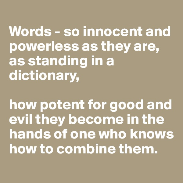 Words - so innocent and powerless as they are, as standing in a dictionary,   how potent for good and evil they become in the hands of one who knows how to combine them.