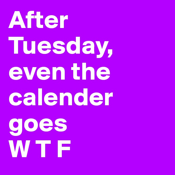 After Tuesday, even the calender goes W T F