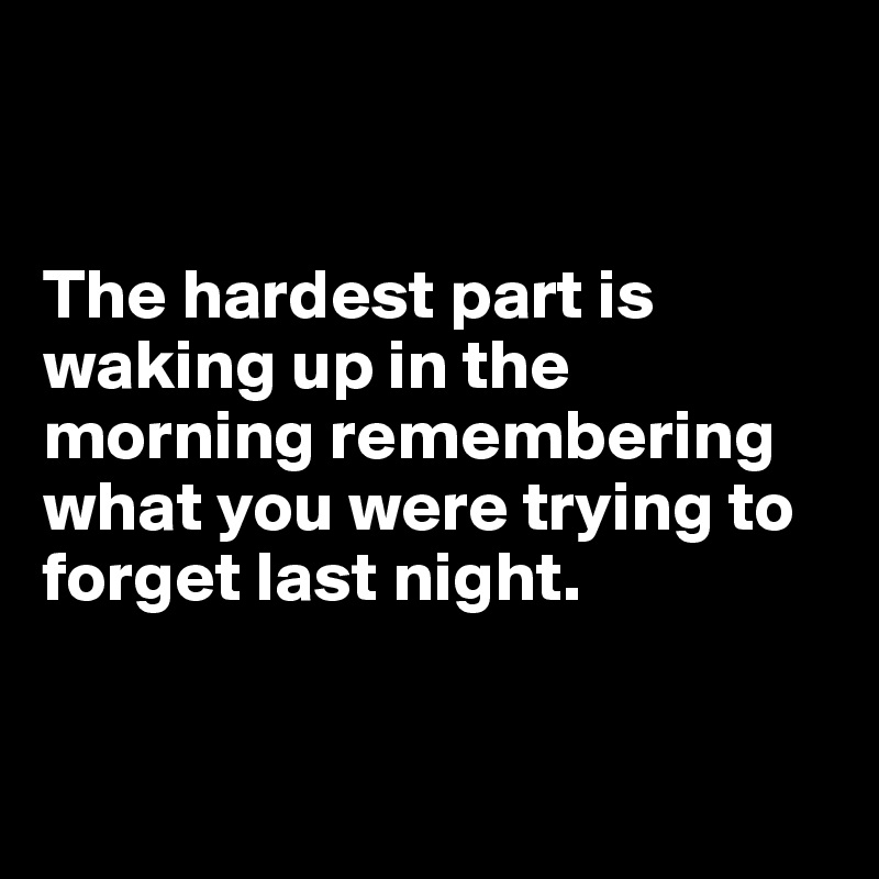 The hardest part is waking up in the morning remembering what you were trying to forget last night.