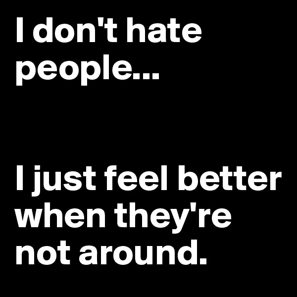 I don't hate people...   I just feel better when they're not around.