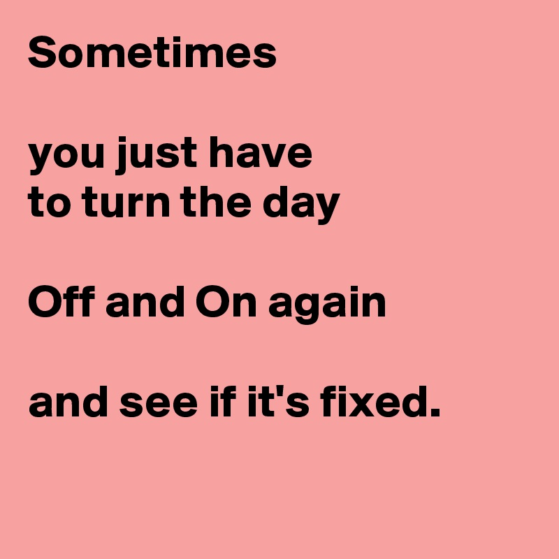 Sometimes   you just have  to turn the day   Off and On again  and see if it's fixed.