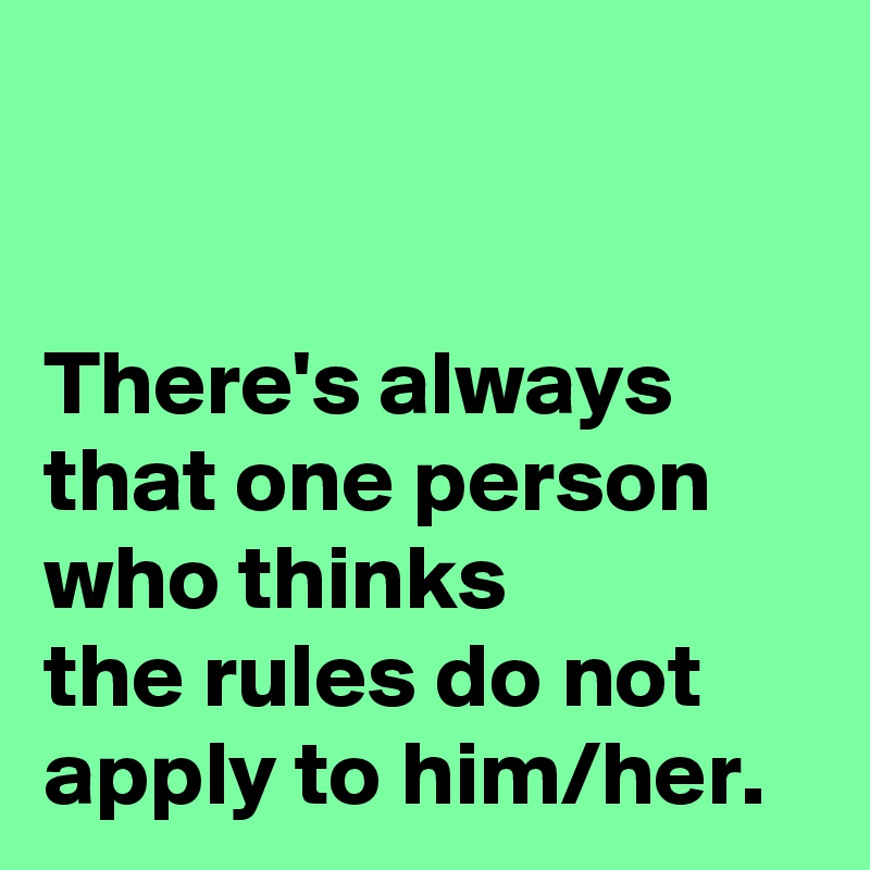 There's always  that one person  who thinks  the rules do not apply to him/her.