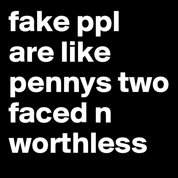 fake ppl are like pennys two faced n worthless