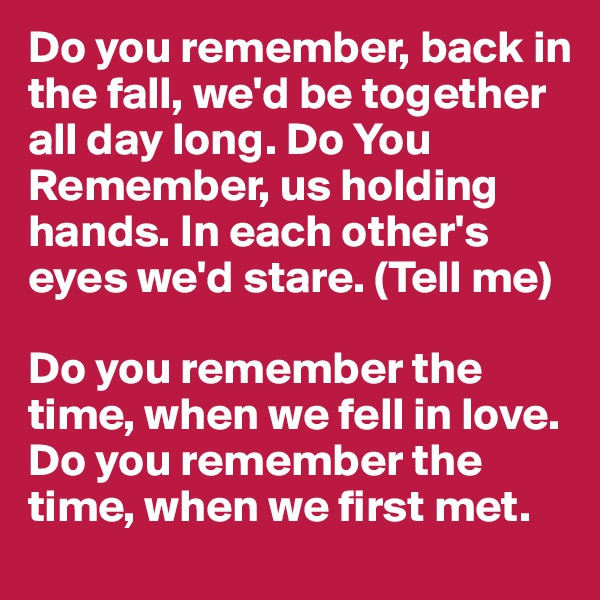 Do you remember, back in the fall, we'd be together all day long. Do You Remember, us holding hands. In each other's eyes we'd stare. (Tell me)  Do you remember the time, when we fell in love. Do you remember the time, when we first met.