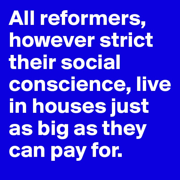 All reformers, however strict their social conscience, live in houses just as big as they can pay for.