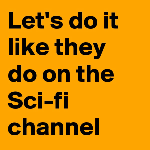 Let's do it like they do on the Sci-fi channel