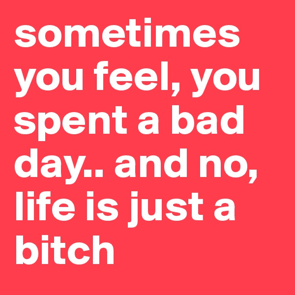 sometimes you feel, you spent a bad day.. and no, life is just a bitch