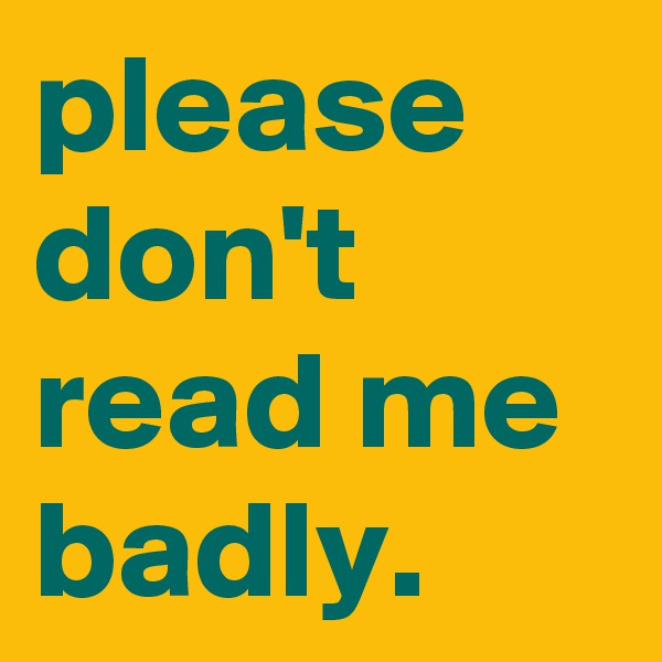 please don't read me badly.
