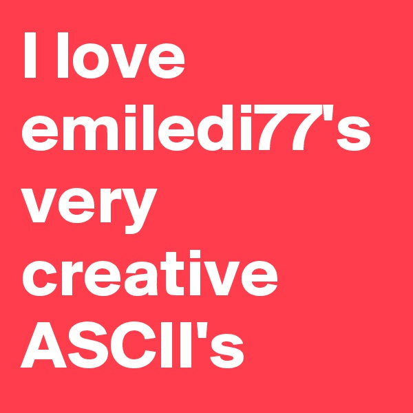 I love emiledi77's very creative ASCII's