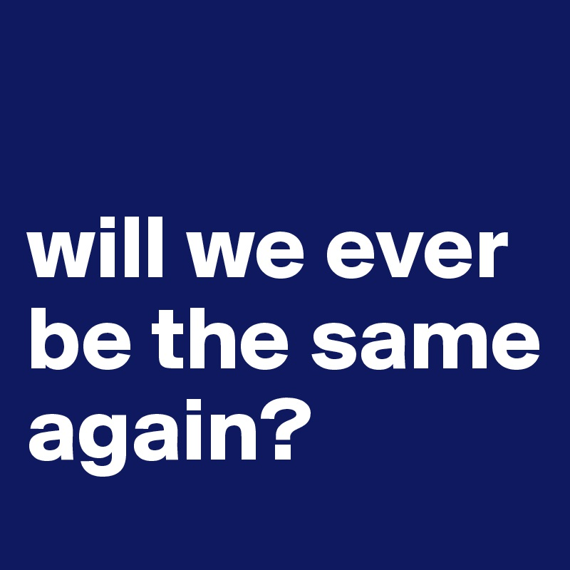 will we ever be the same again?
