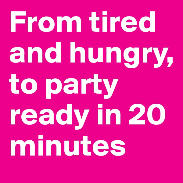 From tired and hungry, to party ready in 20 minutes