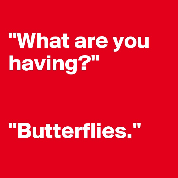 """""""What are you having?""""   """"Butterflies."""""""